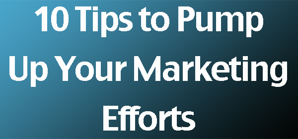 10 tips to pump up your marketing efforts